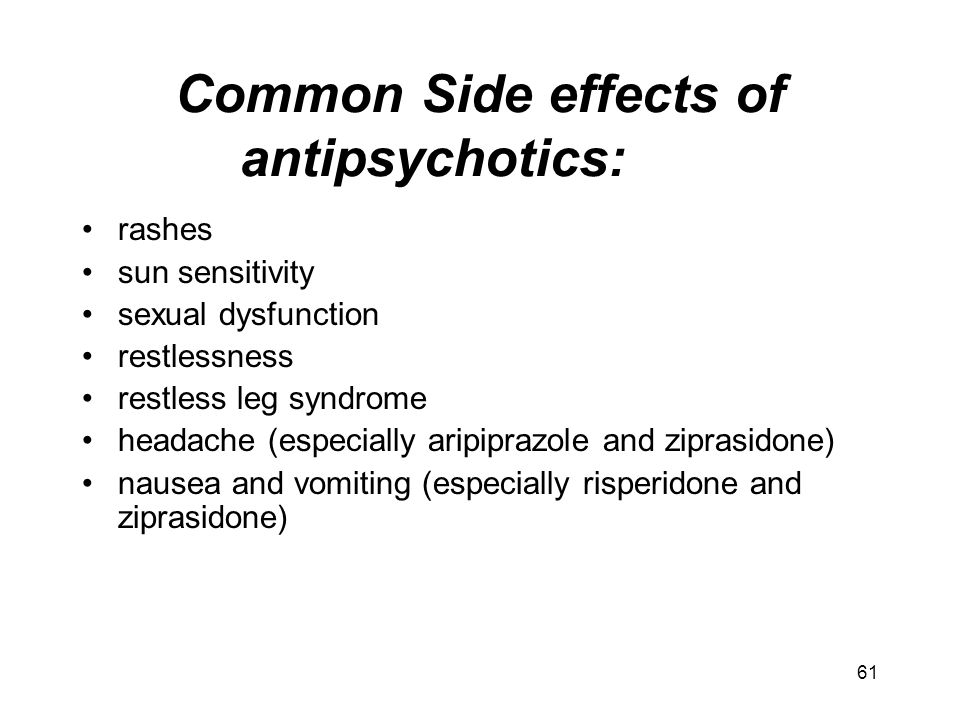 Common Side effects of antipsychotics: rashes sun sensitivity sexual dysfunction restlessness restless leg syndrome headache (especially aripiprazole