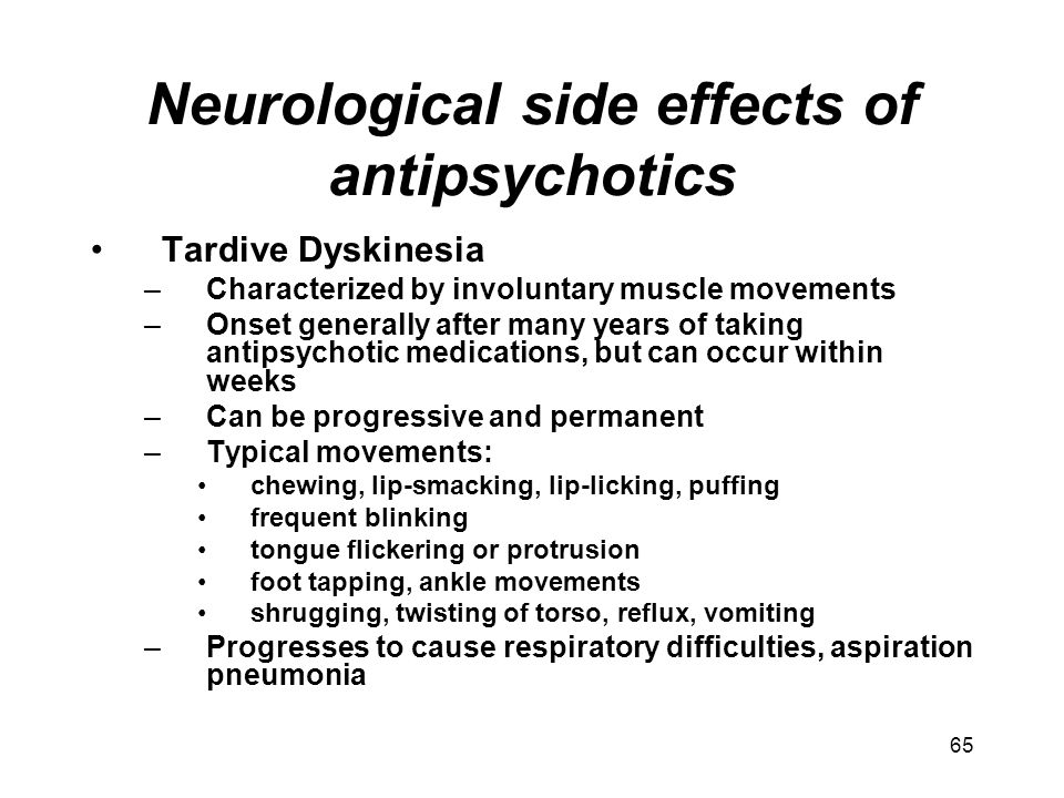 Neurological side effects of antipsychotics Tardive Dyskinesia –Characterized by involuntary muscle movements –Onset generally after many years of tak