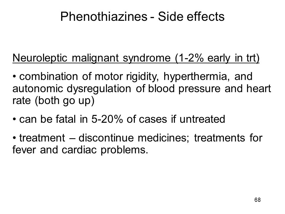 Phenothiazines - Side effects Neuroleptic malignant syndrome (1-2% early in trt) combination of motor rigidity, hyperthermia, and autonomic dysregulat