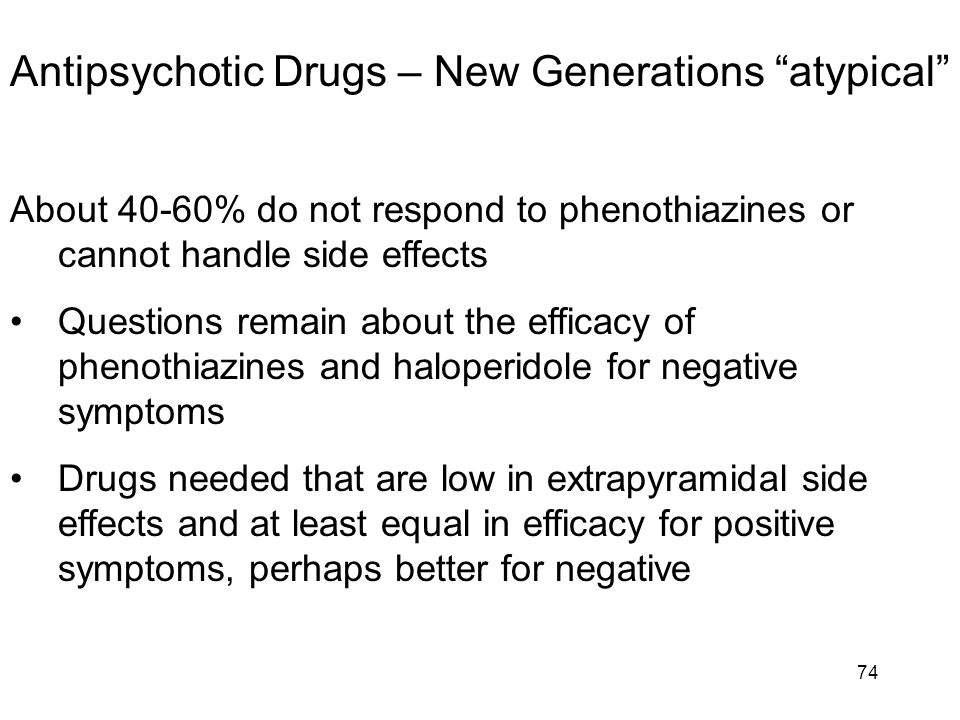 "Antipsychotic Drugs – New Generations ""atypical"" About 40-60% do not respond to phenothiazines or cannot handle side effects Questions remain about th"