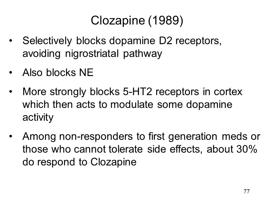 Clozapine (1989) Selectively blocks dopamine D2 receptors, avoiding nigrostriatal pathway Also blocks NE More strongly blocks 5-HT2 receptors in corte
