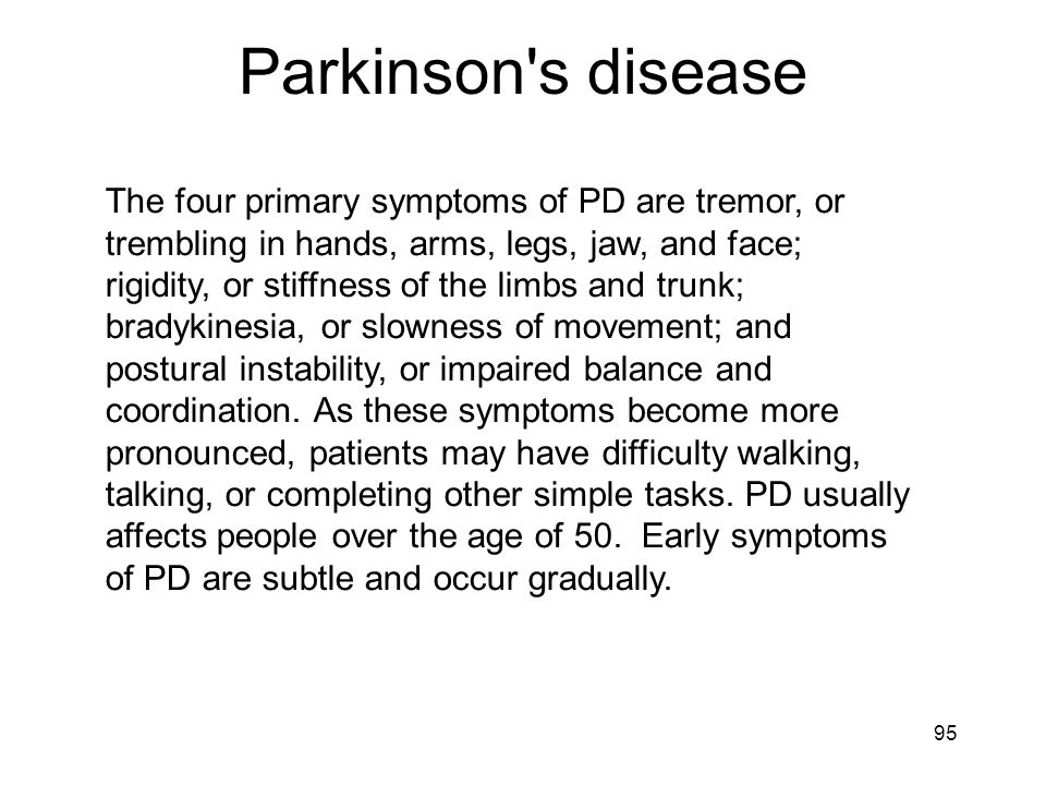 The four primary symptoms of PD are tremor, or trembling in hands, arms, legs, jaw, and face; rigidity, or stiffness of the limbs and trunk; bradykine
