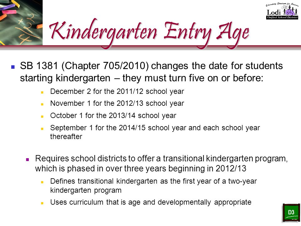 Kindergarten Entry Age SB 1381 (Chapter 705/2010) changes the date for students starting kindergarten – they must turn five on or before: December 2 for the 2011/12 school year November 1 for the 2012/13 school year October 1 for the 2013/14 school year September 1 for the 2014/15 school year and each school year thereafter Requires school districts to offer a transitional kindergarten program, which is phased in over three years beginning in 2012/13 Defines transitional kindergarten as the first year of a two-year kindergarten program Uses curriculum that is age and developmentally appropriate D3