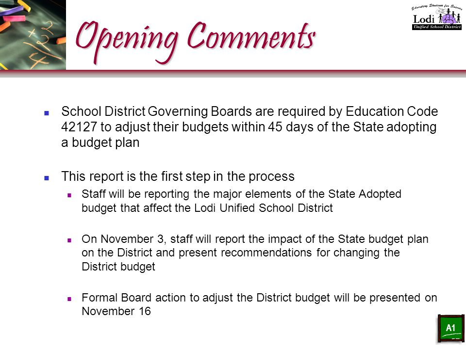 Opening Comments School District Governing Boards are required by Education Code 42127 to adjust their budgets within 45 days of the State adopting a budget plan This report is the first step in the process Staff will be reporting the major elements of the State Adopted budget that affect the Lodi Unified School District On November 3, staff will report the impact of the State budget plan on the District and present recommendations for changing the District budget Formal Board action to adjust the District budget will be presented on November 16 A1