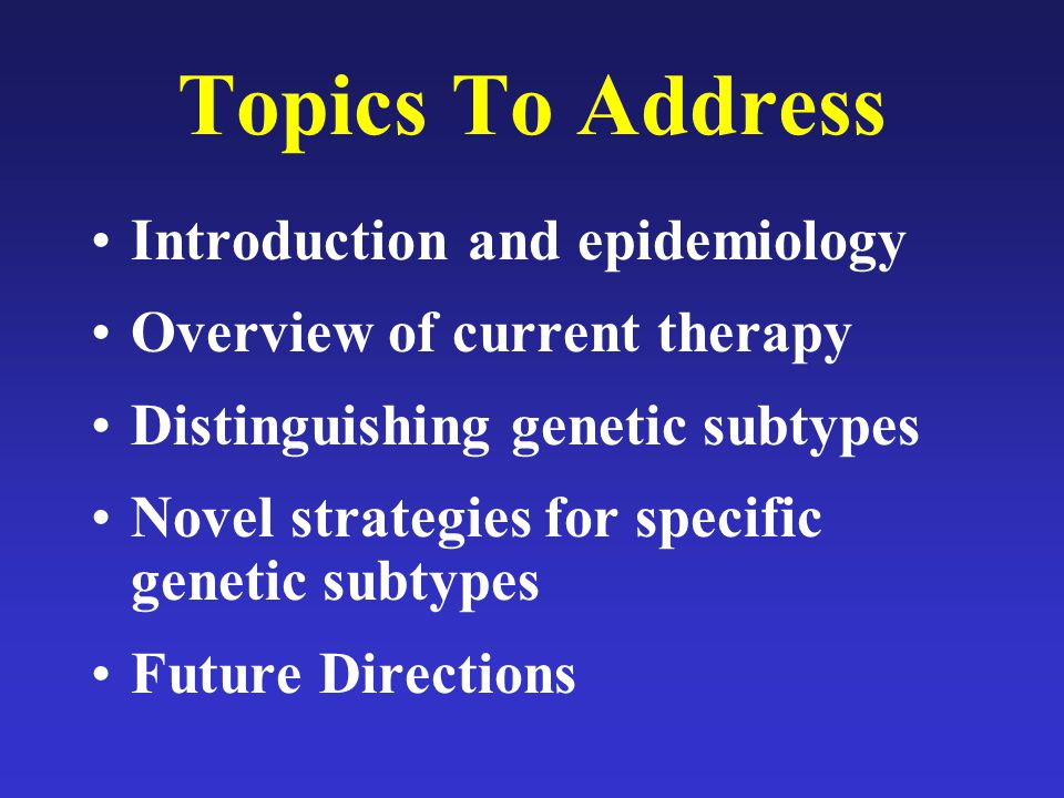 Topics To Address Introduction and epidemiology Overview of current therapy Distinguishing genetic subtypes Novel strategies for specific genetic subt