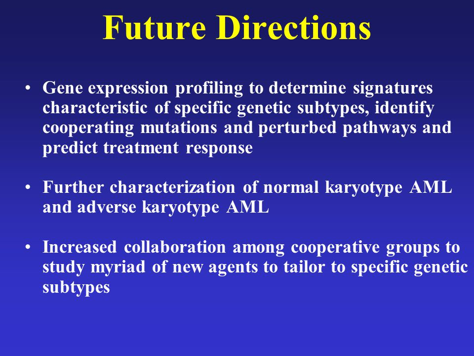 Future Directions Gene expression profiling to determine signatures characteristic of specific genetic subtypes, identify cooperating mutations and pe