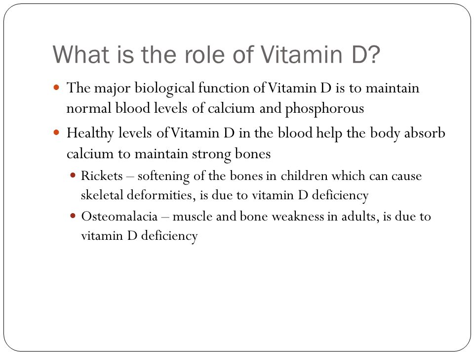 Vitamin D and Bone Health 55% of all Americans over the age of 50 have either osteoporosis or low bone mass (osteopenia) Osteoporosis occurs as bones lose minerals and become weak, brittle, and prone to breaking 33% of women between 60-70 years have osteoporosis 66% of women of women over 80 have it Osteomalacia or adult rickets, is clearly associated with vitamin D deficiency Bones do not harden, resulting in softer bones Vitamin D's primary role is to ensure that calcium is metabolized in the body and deposited in your bones Vitamin D deficiency may only allow you to absorb one half to one third of the calcium that you would absorb with healthier vitamin D levels