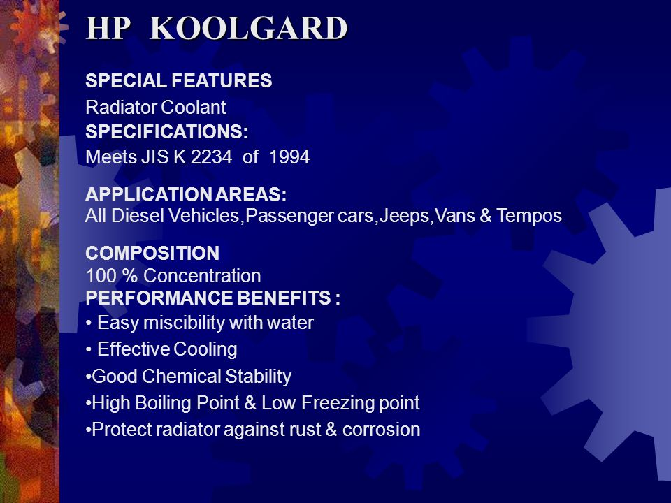 SPECIAL FEATURES Ready to use Radiator Coolant with Anti Freeze & Anti Corrosive Properties SPECIFICATIONS: Meets JIS K 2234 of 1994 APPLICATION AREAS