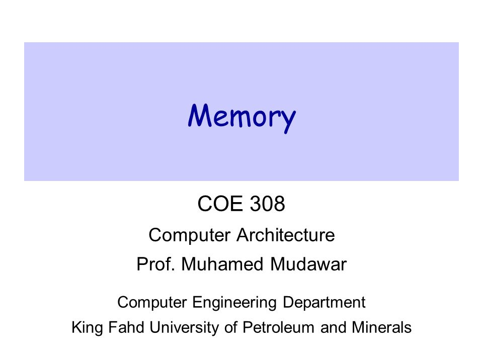 MemoryCOE 308 – Computer Architecture© Muhamed Mudawar – slide 2 Presentation Outline  Random Access Memory and its Structure  Memory Hierarchy and the need for Cache Memory  The Basics of Caches  Cache Performance and Memory Stall Cycles  Improving Cache Performance  Multilevel Caches