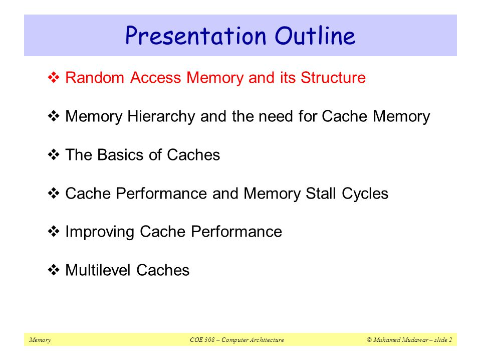MemoryCOE 308 – Computer Architecture© Muhamed Mudawar – slide 3  Large arrays of storage cells  Volatile memory  Hold the stored data as long as it is powered on  Random Access  Access time is practically the same to any data on a RAM chip  Chip Select (CS) control signal  Select RAM chip to read/write  Read/Write (R/W) control signal  Specifies memory operation  2 n × m RAM chip: n-bit address and m-bit data Random Access Memory RAM Address Data CS R/W n m