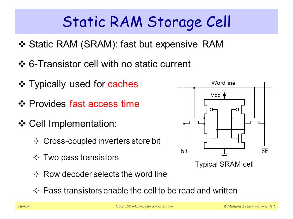 MemoryCOE 308 – Computer Architecture© Muhamed Mudawar – slide 6 Dynamic RAM Storage Cell  Dynamic RAM (DRAM): slow, cheap, and dense memory  Typical choice for main memory  Cell Implementation:  1-Transistor cell (pass transistor)  Trench capacitor (stores bit)  Bit is stored as a charge on capacitor  Must be refreshed periodically  Because of leakage of charge from tiny capacitor  Refreshing for all memory rows  Reading each row and writing it back to restore the charge Typical DRAM cell Word line bit Capacitor Pass Transistor