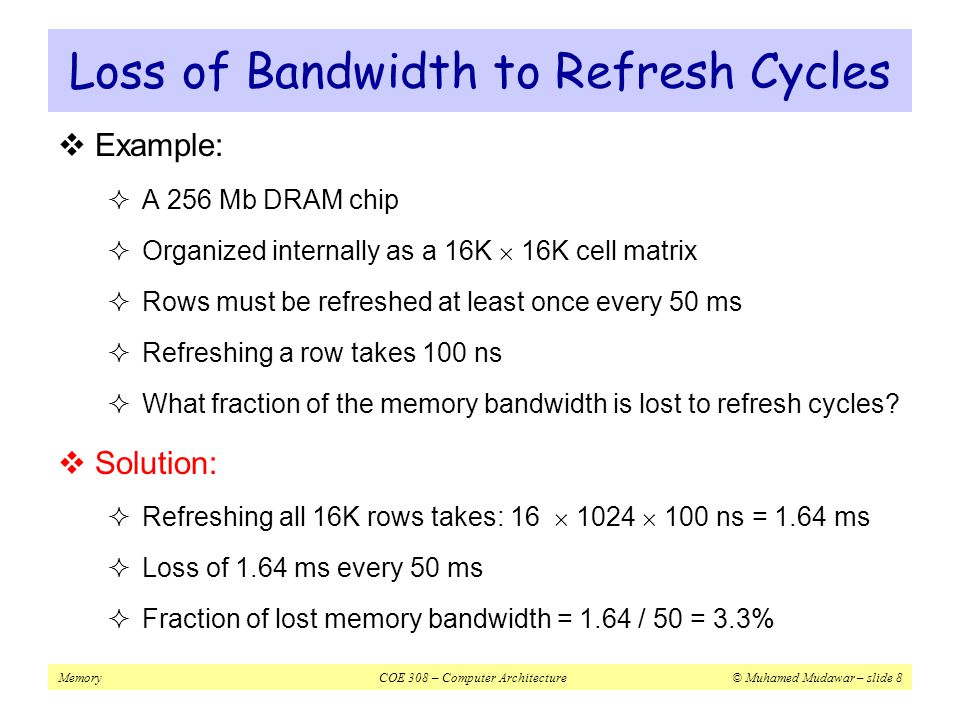 MemoryCOE 308 – Computer Architecture© Muhamed Mudawar – slide 9 Typical DRAM Packaging  24-pin dual in-line package for 16Mbit = 2 22  4 memory  22-bit address is divided into  11-bit row address  11-bit column address  Interleaved on same address lines 1 2 3 4 5 6 7 8 9 10 11 12 24 23 22 21 20 19 18 17 16 15 14 13 A4 A5 A6 A7 A8 A9 D3 D4 CAS OE Vss A0 A1 A2 A3 A10 D1 D2 RAS WE Vcc NC Legend AiAi CAS DjDj NC OE RAS WE Address bit i Column address strobe Data bit j No connection Output enable Row address strobe Write enable