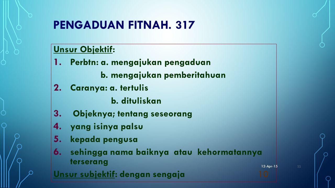 PENGADUAN FITNAH. 317 Unsur Objektif: 1. Perbtn: a. mengajukan pengaduan b. mengajukan pemberitahuan 2. Caranya: a. tertulis b. dituliskan 3. Objeknya