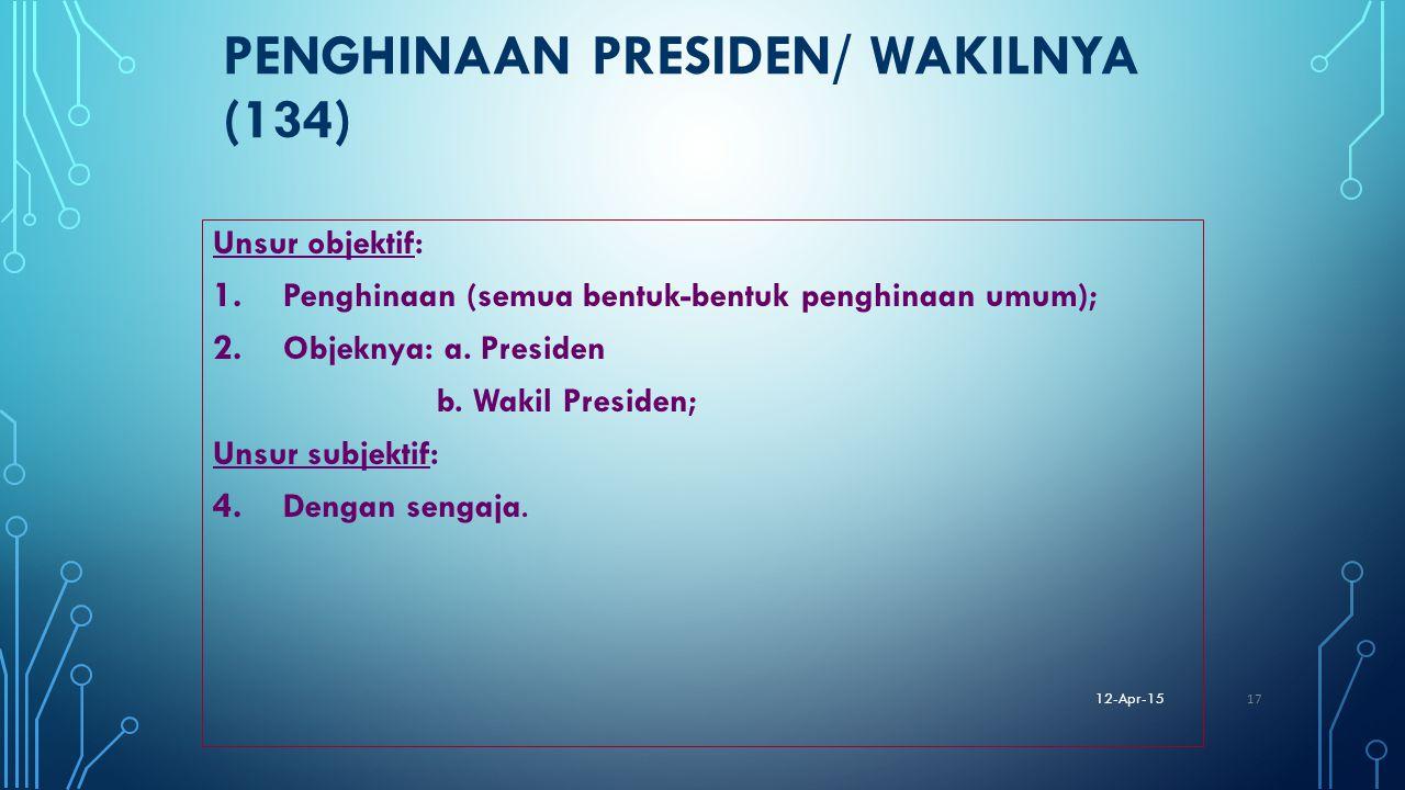 PENGHINAAN PRESIDEN/ WAKILNYA (134) Unsur objektif: 1. Penghinaan (semua bentuk-bentuk penghinaan umum); 2. Objeknya: a. Presiden b. Wakil Presiden; U