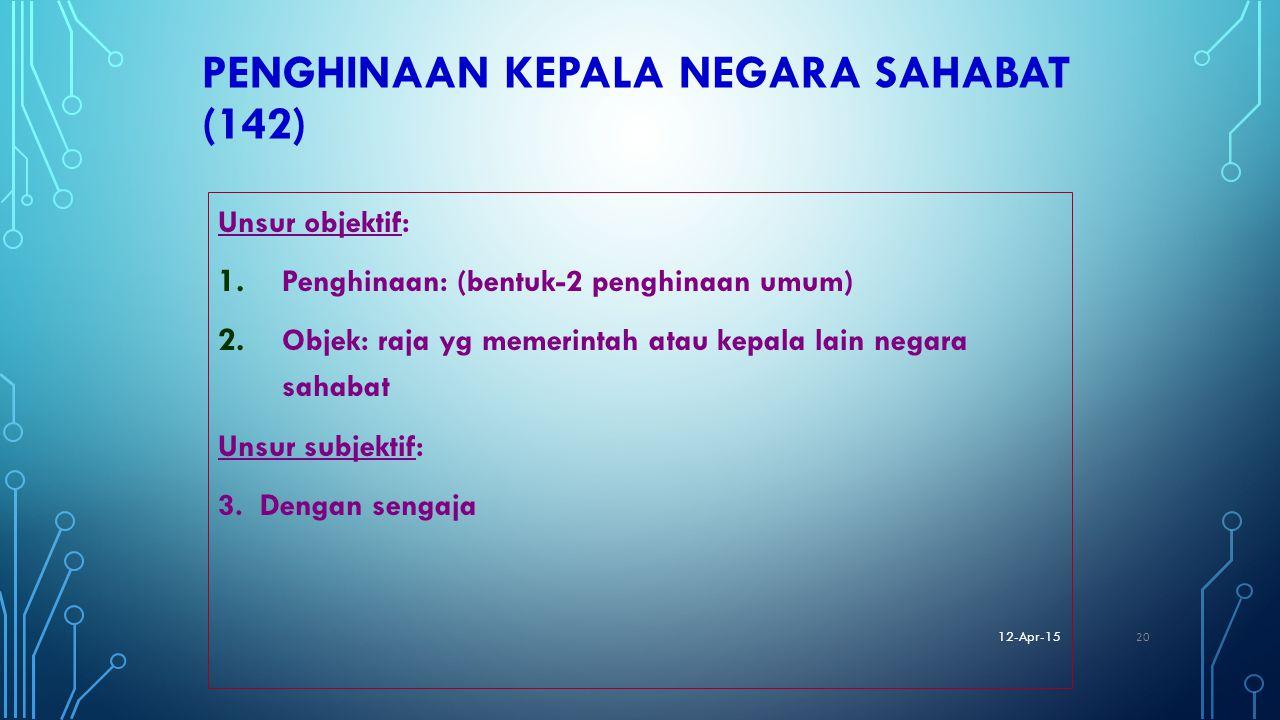 PENGHINAAN KEPALA NEGARA SAHABAT (142) Unsur objektif: 1. Penghinaan: (bentuk-2 penghinaan umum) 2. Objek: raja yg memerintah atau kepala lain negara