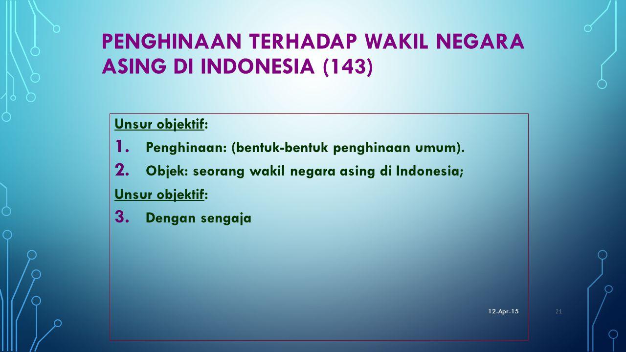 PENGHINAAN TERHADAP WAKIL NEGARA ASING DI INDONESIA (143) Unsur objektif: 1. Penghinaan: (bentuk-bentuk penghinaan umum). 2. Objek: seorang wakil nega