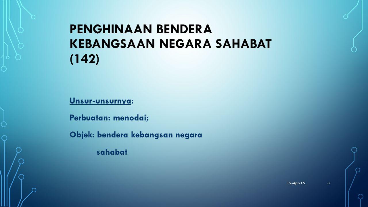 PENGHINAAN BENDERA KEBANGSAAN NEGARA SAHABAT (142) Unsur-unsurnya: Perbuatan: menodai; Objek: bendera kebangsan negara sahabat 12-Apr-15 24