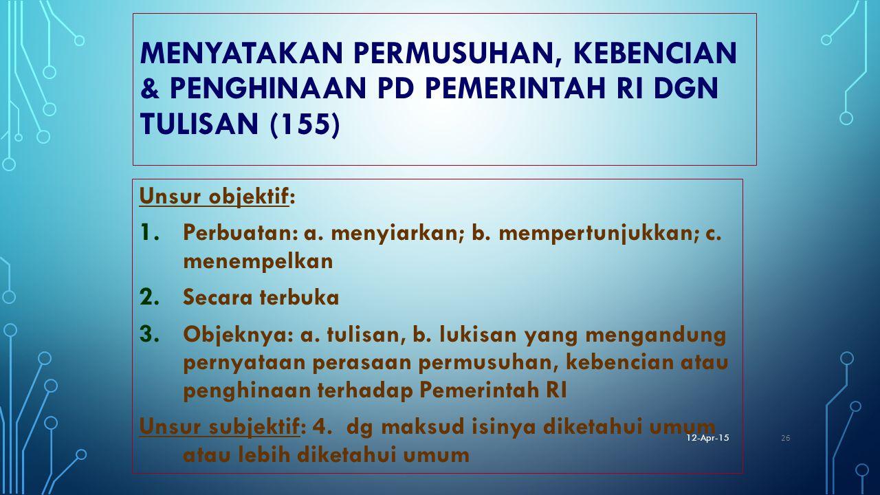 MENYATAKAN PERMUSUHAN, KEBENCIAN & PENGHINAAN PD PEMERINTAH RI DGN TULISAN (155) Unsur objektif: 1. Perbuatan: a. menyiarkan; b. mempertunjukkan; c. m