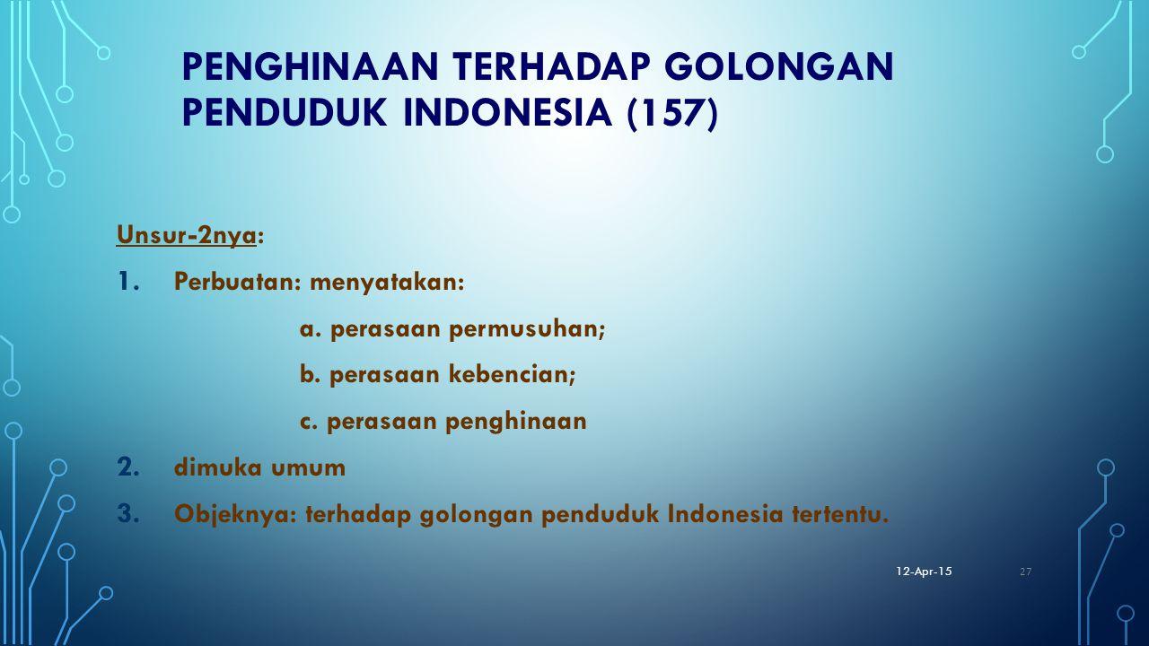PENGHINAAN TERHADAP GOLONGAN PENDUDUK INDONESIA (157) Unsur-2nya: 1. Perbuatan: menyatakan: a. perasaan permusuhan; b. perasaan kebencian; c. perasaan