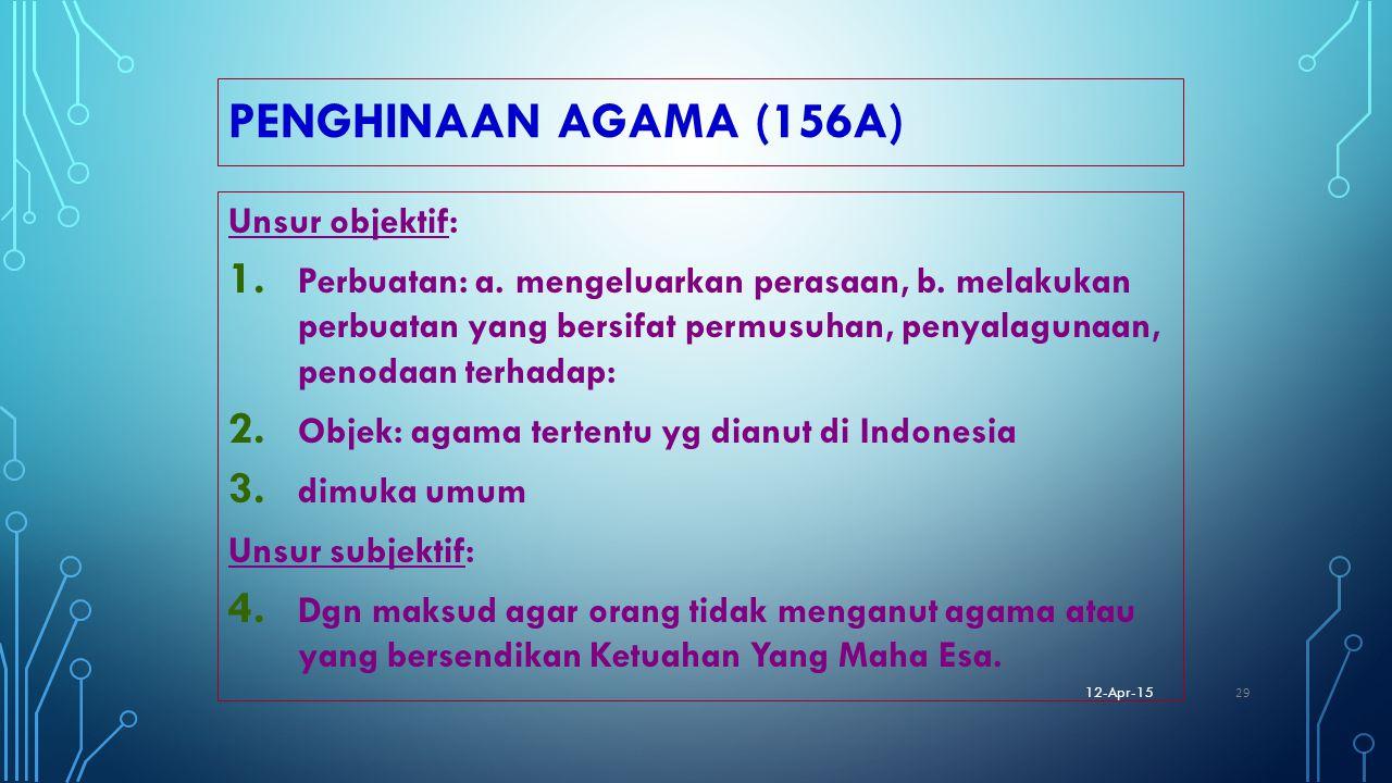 PENGHINAAN AGAMA (156A) Unsur objektif: 1. Perbuatan: a. mengeluarkan perasaan, b. melakukan perbuatan yang bersifat permusuhan, penyalagunaan, penoda