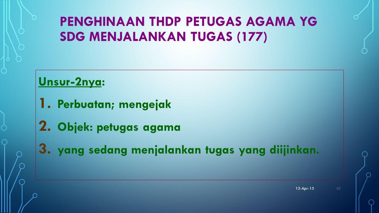 PENGHINAAN THDP PETUGAS AGAMA YG SDG MENJALANKAN TUGAS (177) Unsur-2nya: 1. Perbuatan; mengejak 2. Objek: petugas agama 3. yang sedang menjalankan tug