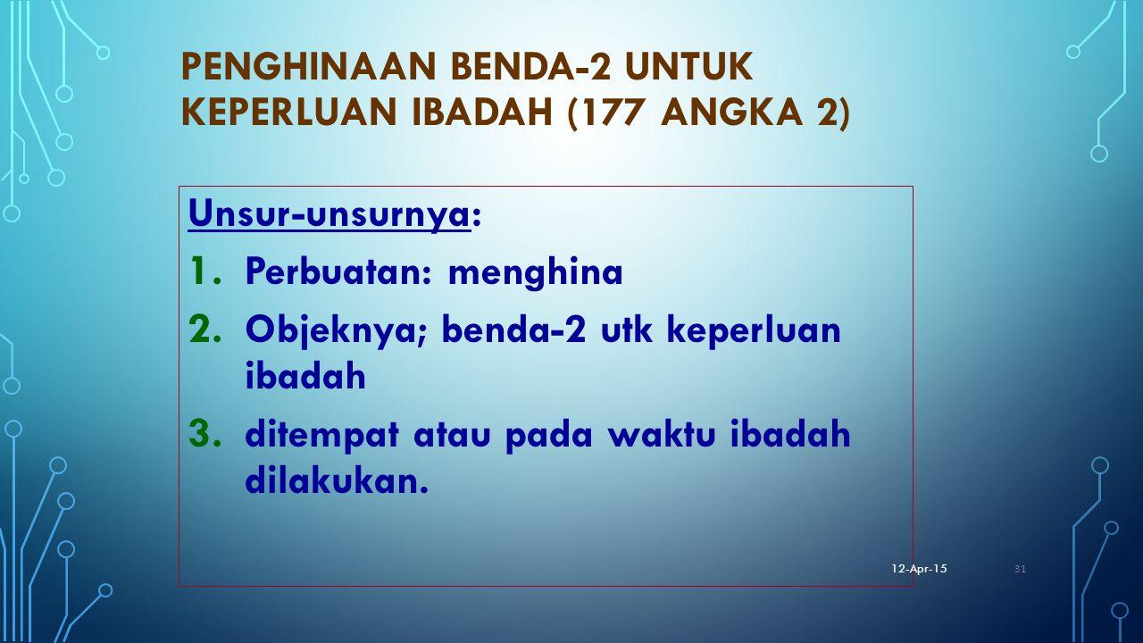 PENGHINAAN BENDA-2 UNTUK KEPERLUAN IBADAH (177 ANGKA 2) Unsur-unsurnya: 1. Perbuatan: menghina 2. Objeknya; benda-2 utk keperluan ibadah 3. ditempat a