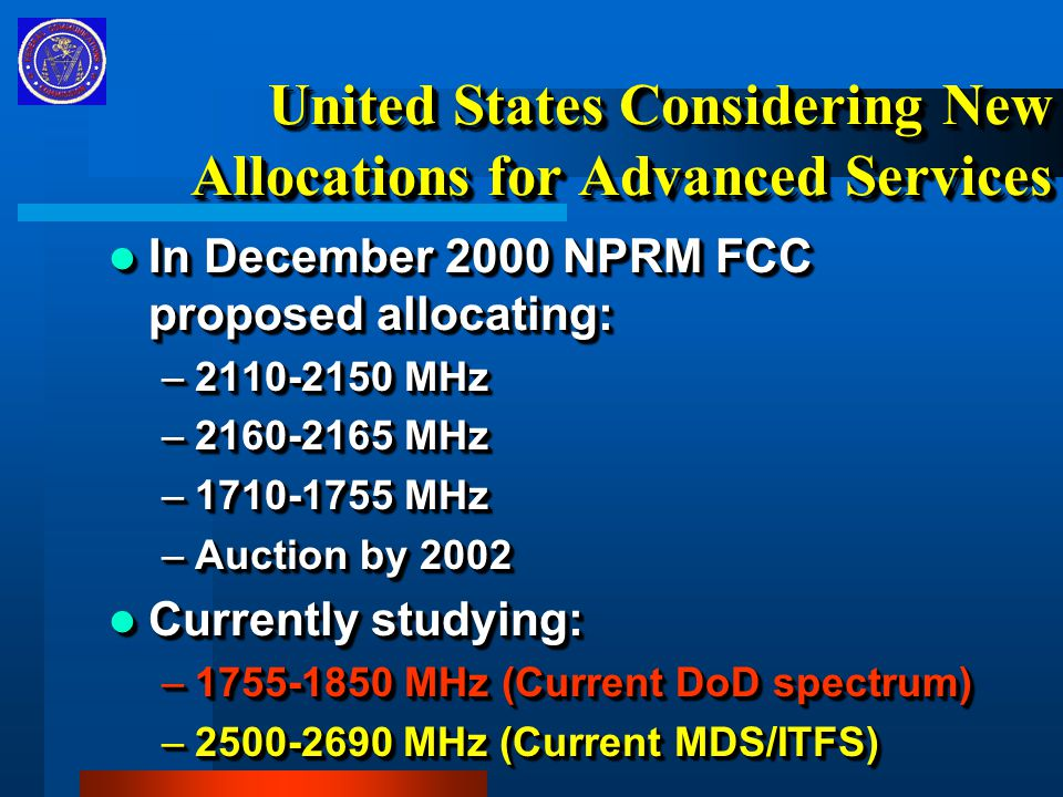 United States Considering New Allocations for Advanced Services In December 2000 NPRM FCC proposed allocating: In December 2000 NPRM FCC proposed allocating: –2110-2150 MHz –2160-2165 MHz –1710-1755 MHz –Auction by 2002 Currently studying: Currently studying: –1755-1850 MHz (Current DoD spectrum) –2500-2690 MHz (Current MDS/ITFS) In December 2000 NPRM FCC proposed allocating: In December 2000 NPRM FCC proposed allocating: –2110-2150 MHz –2160-2165 MHz –1710-1755 MHz –Auction by 2002 Currently studying: Currently studying: –1755-1850 MHz (Current DoD spectrum) –2500-2690 MHz (Current MDS/ITFS)