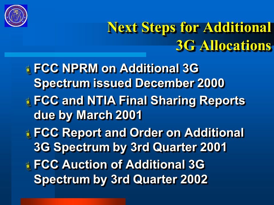 Next Steps for Additional 3G Allocations  FCC NPRM on Additional 3G Spectrum issued December 2000  FCC and NTIA Final Sharing Reports due by March 2001  FCC Report and Order on Additional 3G Spectrum by 3rd Quarter 2001  FCC Auction of Additional 3G Spectrum by 3rd Quarter 2002  FCC NPRM on Additional 3G Spectrum issued December 2000  FCC and NTIA Final Sharing Reports due by March 2001  FCC Report and Order on Additional 3G Spectrum by 3rd Quarter 2001  FCC Auction of Additional 3G Spectrum by 3rd Quarter 2002