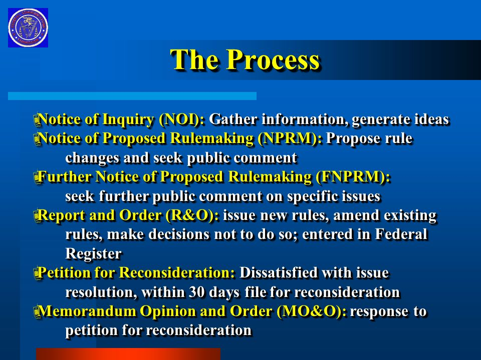 The Process  Notice of Inquiry (NOI): Gather information, generate ideas  Notice of Proposed Rulemaking (NPRM): Propose rule changes and seek public comment changes and seek public comment  Further Notice of Proposed Rulemaking (FNPRM): seek further public comment on specific issues seek further public comment on specific issues  Report and Order (R&O): issue new rules, amend existing rules, make decisions not to do so; entered in Federal rules, make decisions not to do so; entered in Federal Register Register  Petition for Reconsideration: Dissatisfied with issue resolution, within 30 days file for reconsideration resolution, within 30 days file for reconsideration  Memorandum Opinion and Order (MO&O): response to petition for reconsideration petition for reconsideration  Notice of Inquiry (NOI): Gather information, generate ideas  Notice of Proposed Rulemaking (NPRM): Propose rule changes and seek public comment changes and seek public comment  Further Notice of Proposed Rulemaking (FNPRM): seek further public comment on specific issues seek further public comment on specific issues  Report and Order (R&O): issue new rules, amend existing rules, make decisions not to do so; entered in Federal rules, make decisions not to do so; entered in Federal Register Register  Petition for Reconsideration: Dissatisfied with issue resolution, within 30 days file for reconsideration resolution, within 30 days file for reconsideration  Memorandum Opinion and Order (MO&O): response to petition for reconsideration petition for reconsideration