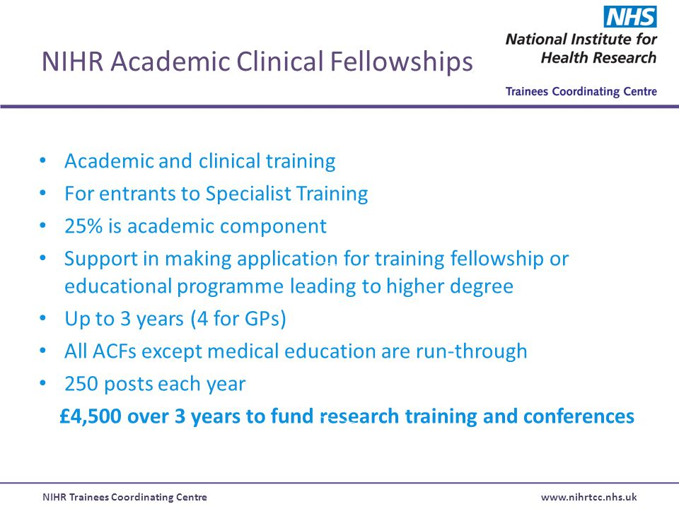 NIHR Trainees Coordinating Centre www.nihrtcc.nhs.uk NIHR Academic Clinical Fellowships Academic and clinical training For entrants to Specialist Training 25% is academic component Support in making application for training fellowship or educational programme leading to higher degree Up to 3 years (4 for GPs) All ACFs except medical education are run-through 250 posts each year £4,500 over 3 years to fund research training and conferences