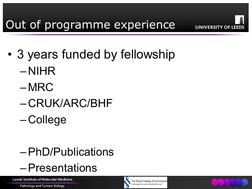 Leeds Institute of Molecular Medicine Pathology and Tumour Biology Out of programme experience 3 years funded by fellowship –NIHR –MRC –CRUK/ARC/BHF –College –PhD/Publications –Presentations