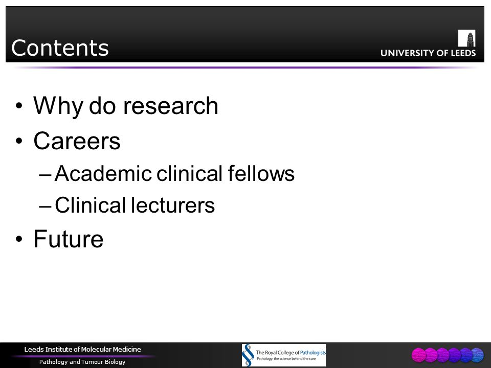Leeds Institute of Molecular Medicine Pathology and Tumour Biology Contents Why do research Careers –Academic clinical fellows –Clinical lecturers Future