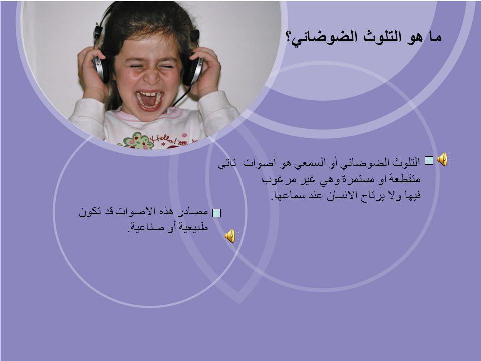 ما هو التلوث الضوضائي؟ التلوث الضوضائي أو السمعي هو أصوات تاتي متقطعة او مستمرة وهي غير مرغوب فيها ولا يرتاح الانسان عند سماعها.