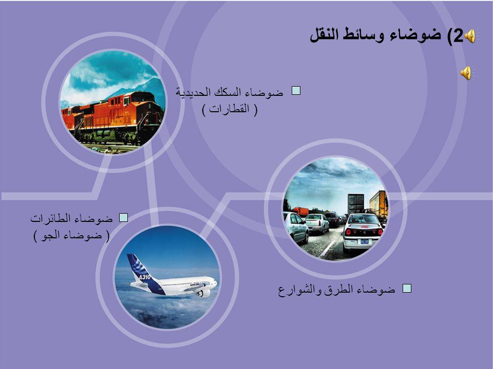 ضوضاء الطرق والشوارع ضوضاء السكك الحديدية ( القطارات ) ضوضاء الطائرات ( ضوضاء الجو ) 2) ضوضاء وسائط النقل