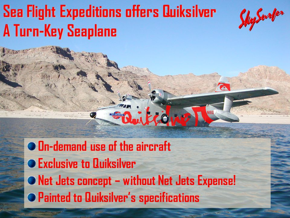 Sea Flight Expeditions offers Quiksilver A Turn-Key Seaplane On-demand use of the aircraft Exclusive to Quiksilver Net Jets concept – without Net Jets Expense.