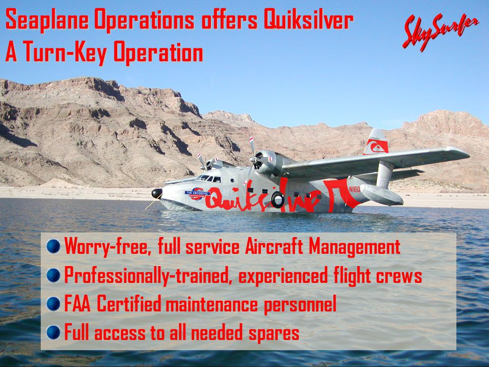 Seaplane Operations offers Quiksilver A Turn-Key Operation Worry-free, full service Aircraft Management Professionally-trained, experienced flight crews FAA Certified maintenance personnel Full access to all needed spares