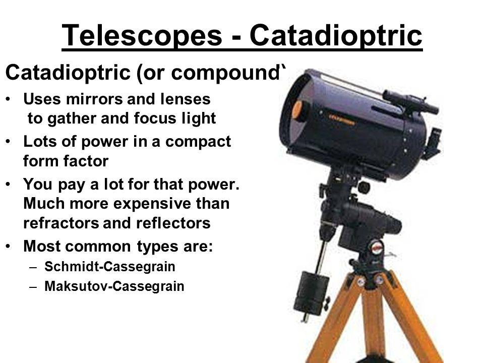 Telescopes - Catadioptric Catadioptric (or compound) Uses mirrors and lenses to gather and focus light Lots of power in a compact form factor You pay