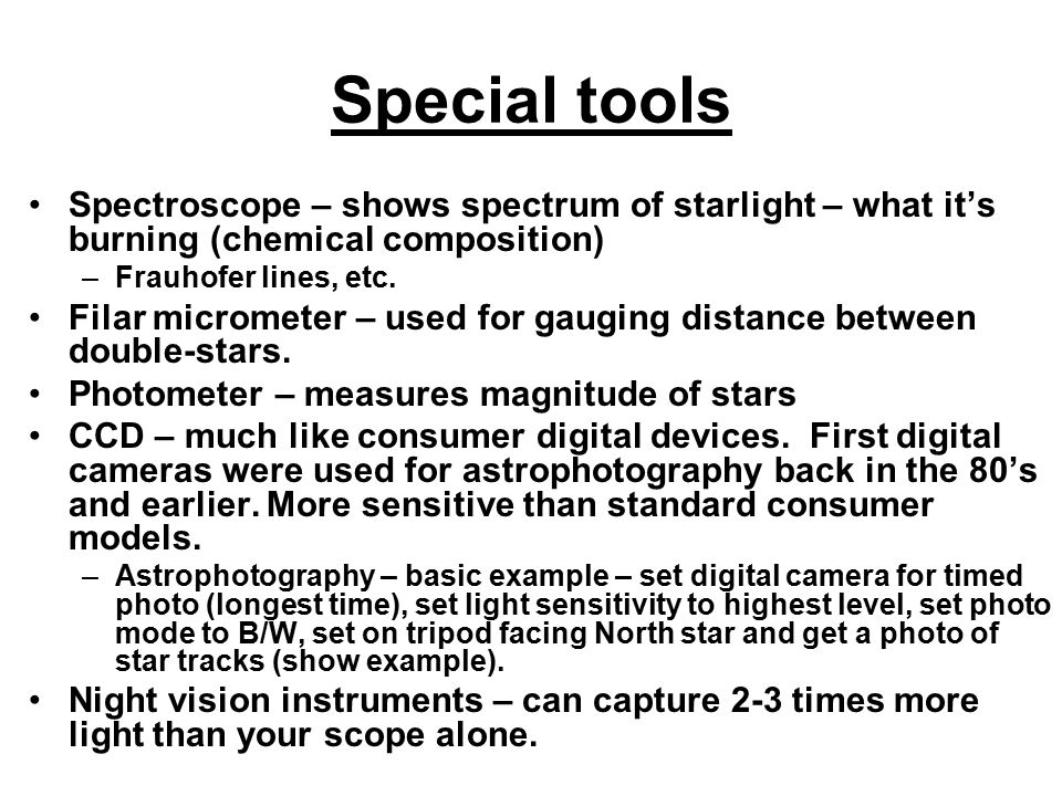 Special tools Spectroscope – shows spectrum of starlight – what it's burning (chemical composition) –Frauhofer lines, etc. Filar micrometer – used for