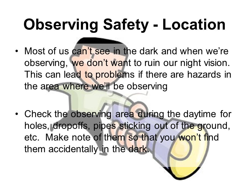Most of us can't see in the dark and when we're observing, we don't want to ruin our night vision. This can lead to problems if there are hazards in t