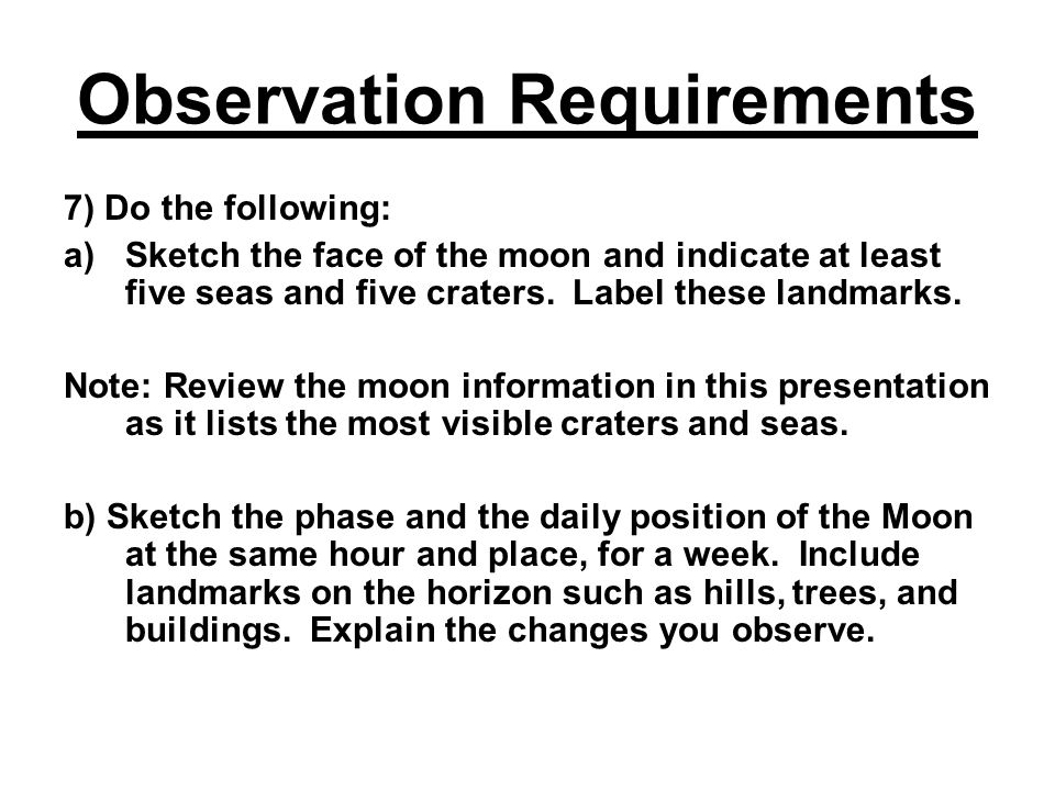 Observation Requirements 7) Do the following: a)Sketch the face of the moon and indicate at least five seas and five craters. Label these landmarks. N