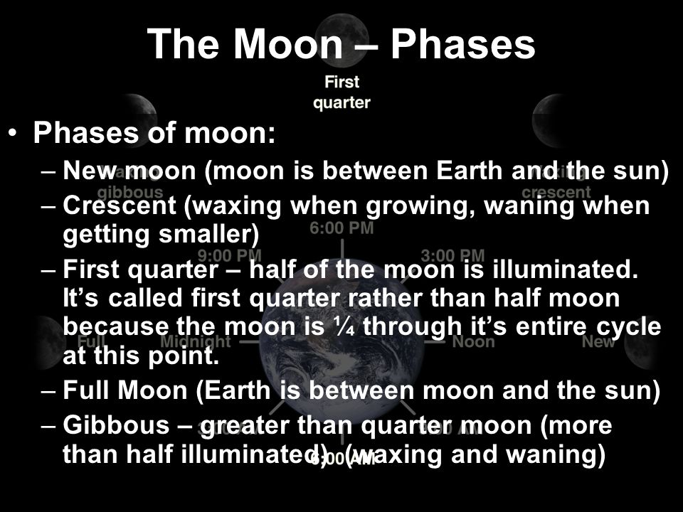 The Moon – Phases Phases of moon: –New moon (moon is between Earth and the sun) –Crescent (waxing when growing, waning when getting smaller) –First qu