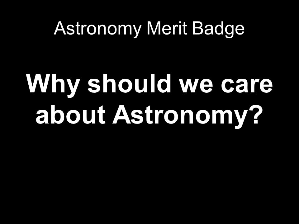 Why should we care about Astronomy? Astronomy Merit Badge