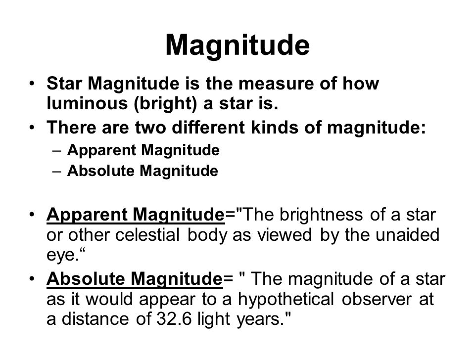 Magnitude Star Magnitude is the measure of how luminous (bright) a star is. There are two different kinds of magnitude: –Apparent Magnitude –Absolute