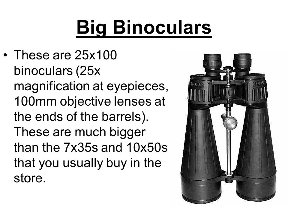 Big Binoculars These are 25x100 binoculars (25x magnification at eyepieces, 100mm objective lenses at the ends of the barrels). These are much bigger