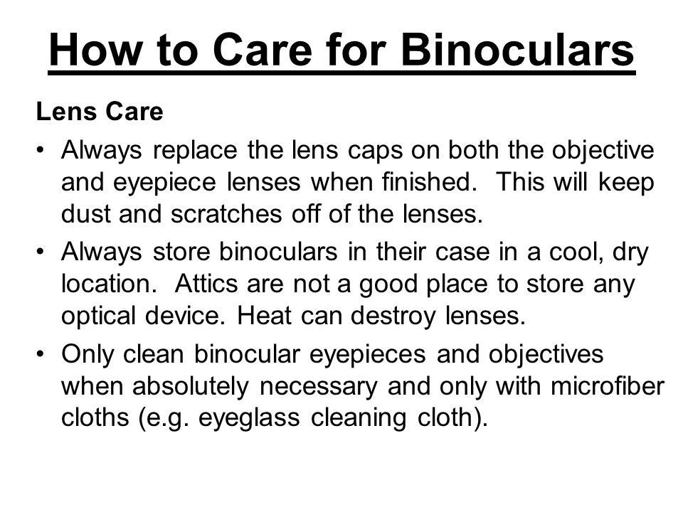 How to Care for Binoculars Lens Care Always replace the lens caps on both the objective and eyepiece lenses when finished. This will keep dust and scr