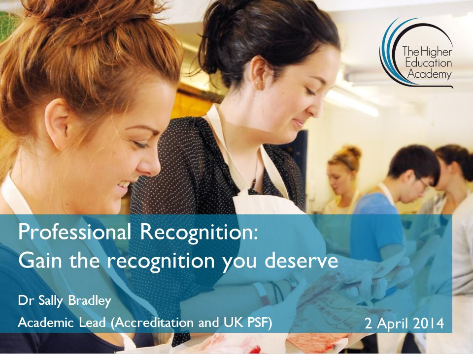 Professional Recognition: Gain the recognition you deserve Dr Sally Bradley Academic Lead (Accreditation and UK PSF) 2 April 2014