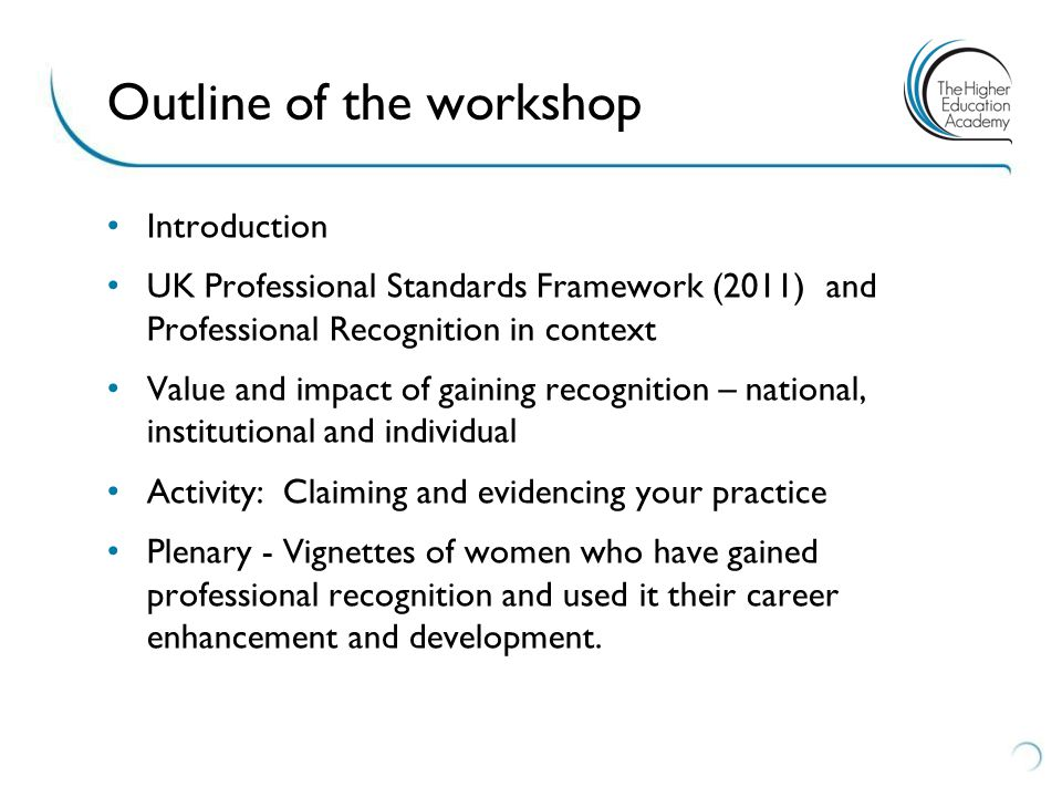 Introduction UK Professional Standards Framework (2011) and Professional Recognition in context Value and impact of gaining recognition – national, institutional and individual Activity: Claiming and evidencing your practice Plenary - Vignettes of women who have gained professional recognition and used it their career enhancement and development.
