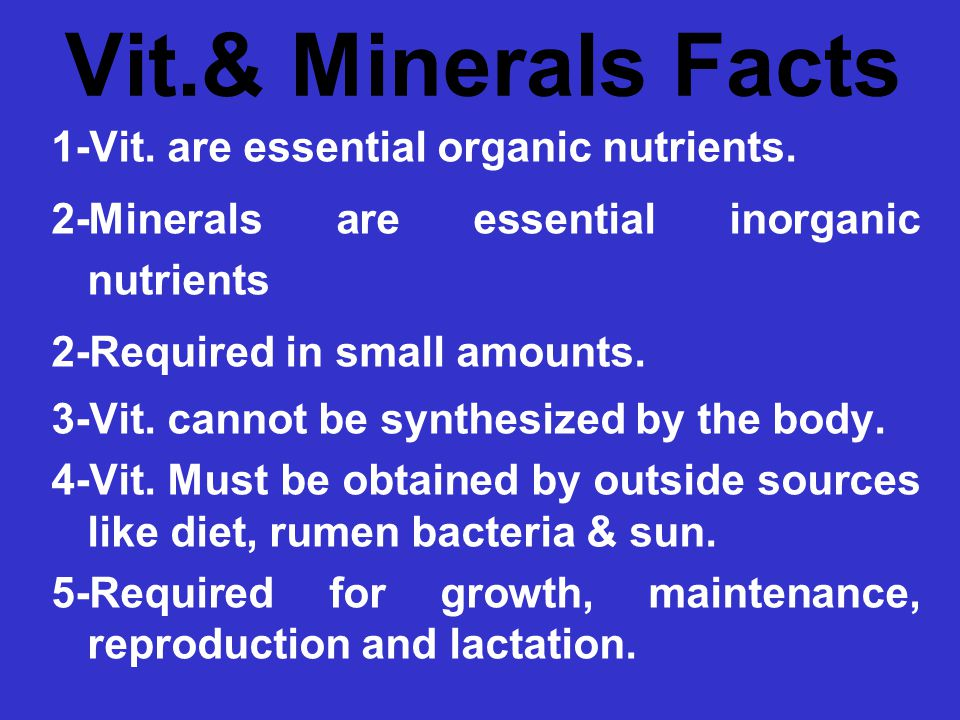 Vit.& Minerals Facts 1-Vit. are essential organic nutrients. 2-Minerals are essential inorganic nutrients 2-Required in small amounts. 3-Vit. cannot b