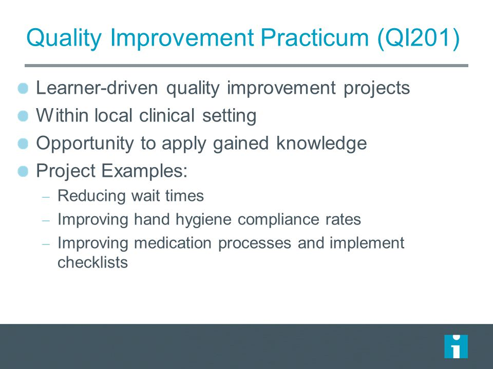 Learner-driven quality improvement projects Within local clinical setting Opportunity to apply gained knowledge Project Examples: – Reducing wait times – Improving hand hygiene compliance rates – Improving medication processes and implement checklists Quality Improvement Practicum (QI201)