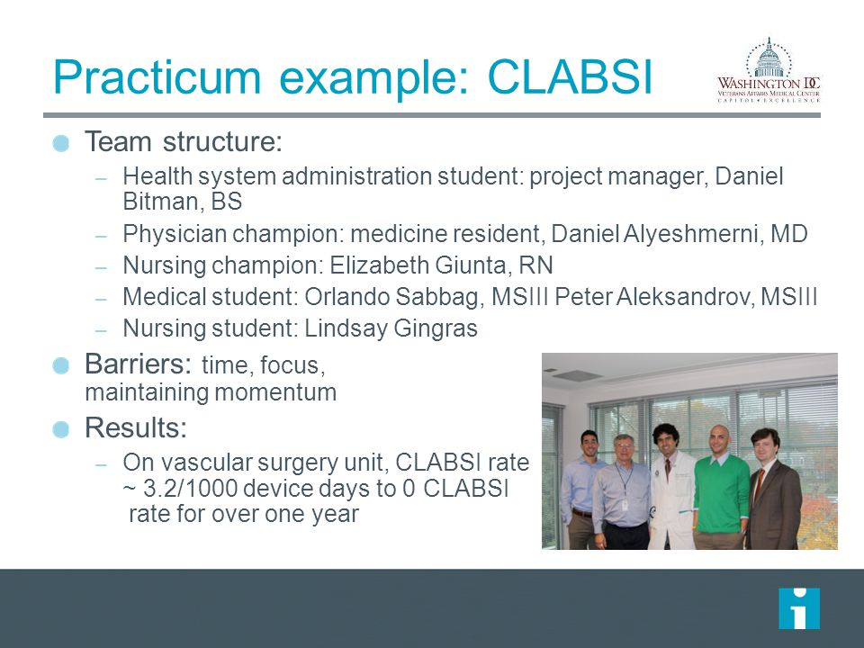 Practicum example: CLABSI Team structure: – Health system administration student: project manager, Daniel Bitman, BS – Physician champion: medicine resident, Daniel Alyeshmerni, MD – Nursing champion: Elizabeth Giunta, RN – Medical student: Orlando Sabbag, MSIII Peter Aleksandrov, MSIII – Nursing student: Lindsay Gingras Barriers: time, focus, maintaining momentum Results: – On vascular surgery unit, CLABSI rate ~ 3.2/1000 device days to 0 CLABSI rate for over one year